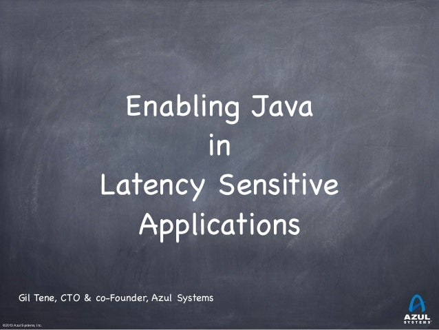 Enabling Java in Latency Sensitive Applications Gil Tene, CTO & co-Founder, Azul Systems ©2013 Azul Systems, Inc.      ...