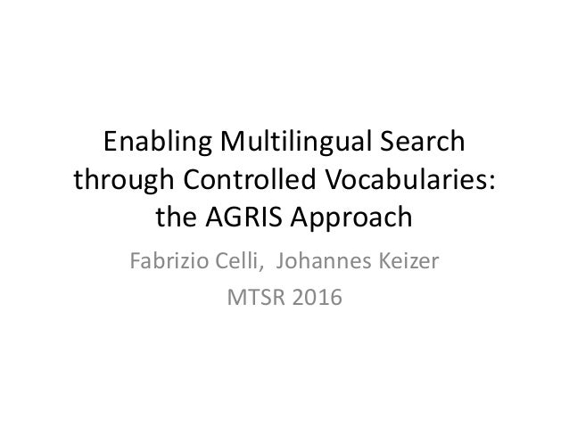 Enabling Multilingual Search through Controlled Vocabularies: the AGRIS Approach Fabrizio Celli, Johannes Keizer MTSR 2016