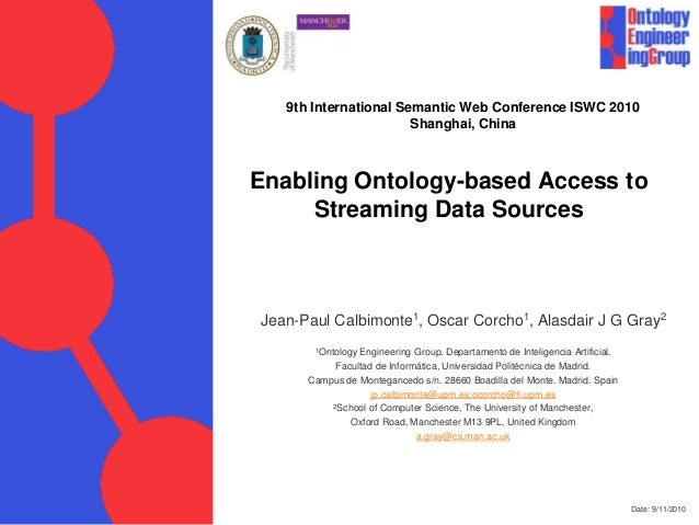 Date: 9/11/2010 Enabling Ontology-based Access to Streaming Data Sources Jean-Paul Calbimonte1, Oscar Corcho1, Alasdair J ...