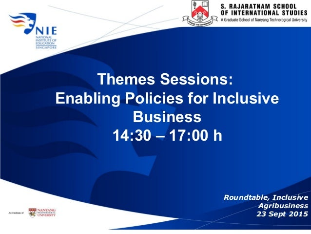 Themes Sessions: Enabling Policies for Inclusive Business 14:30 – 17:00 h Roundtable, Inclusive Agribusiness 23 Sept 2015