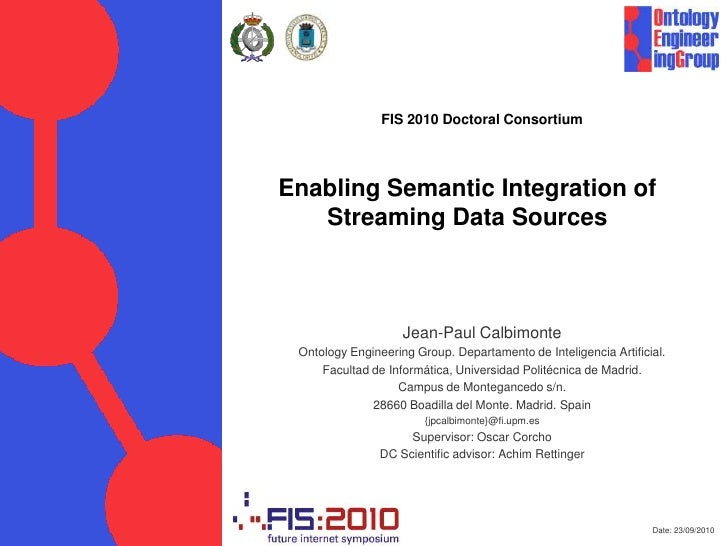 Date: 23/09/2010<br />FIS 2010 DoctoralConsortium<br />Enabling Semantic Integration of Streaming Data Sources<br />Jean-P...