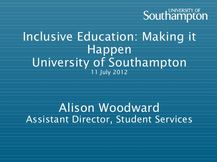 Inclusive Education: Making it            Happen  University of Southampton             11 July 2012       Alison Woodward...