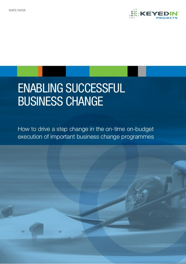 WHITE PAPER enabling successful business change How to drive a step change in the on-time on-budget execution of important...