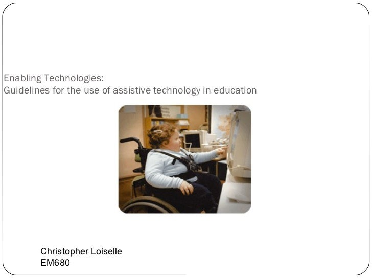Enabling Technologies: Guidelines for the use of assistive technology in education Christopher Loiselle EM680
