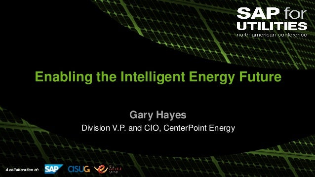 A collaboration of: Enabling the Intelligent Energy Future Gary Hayes Division V.P. and CIO, CenterPoint Energy