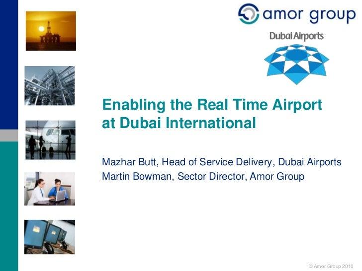 Enabling the Real Time Airportat Dubai InternationalMazhar Butt, Head of Service Delivery, Dubai AirportsMartin Bowman, Se...