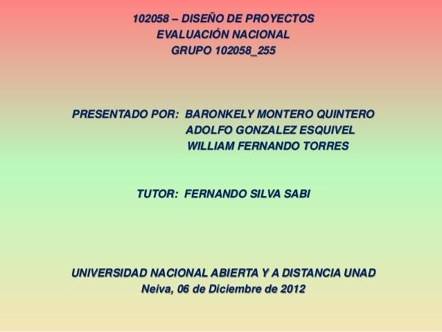 102058 – DISEÑO DE PROYECTOS             EVALUACIÓN NACIONAL                GRUPO 102058_255PRESENTADO POR: BARONKELY MONT...