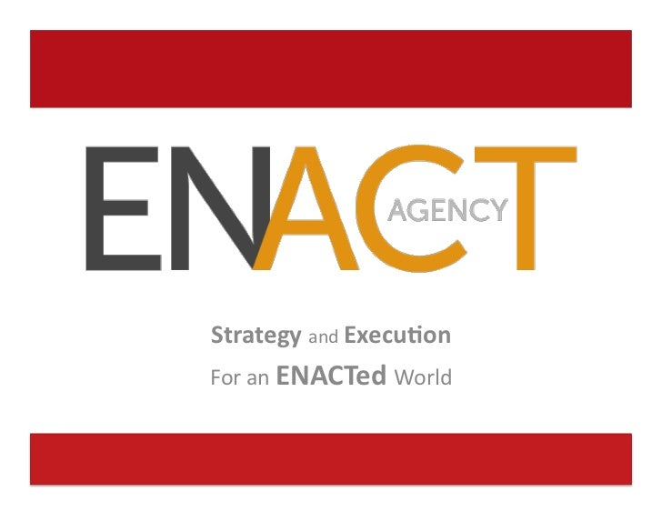 Strategy	  and	  Execu-on	                                For	  an	  ENACTed	  World	  www.ENACTagency.com