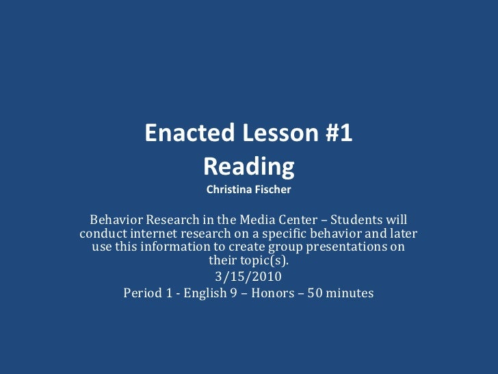 Enacted Lesson #1ReadingChristina Fischer<br />Behavior Research in the Media Center – Students will conduct internet rese...
