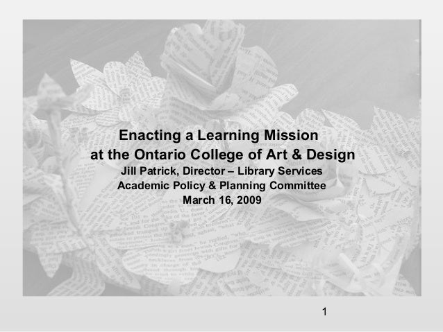 1 Enacting a Learning Mission at the Ontario College of Art & Design Jill Patrick, Director – Library Services Academic Po...
