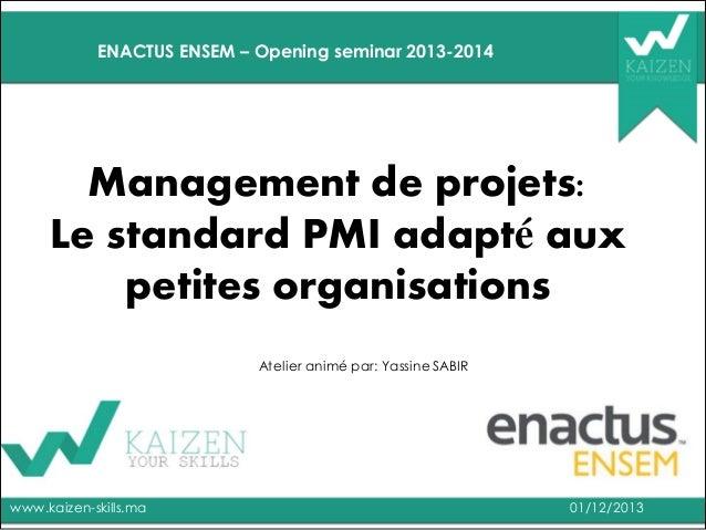 ENACTUS ENSEM – Opening seminar 2013-2014  Management de projets: Le standard PMI adapté aux petites organisations Atelier...