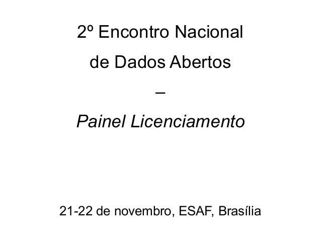 2º Encontro Nacional de Dados Abertos – Painel Licenciamento  21-22 de novembro, ESAF, Brasília
