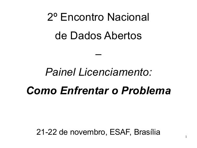 2º Encontro Nacional de Dados Abertos – Painel Licenciamento: Como Enfrentar o Problema  21-22 de novembro, ESAF, Brasília...