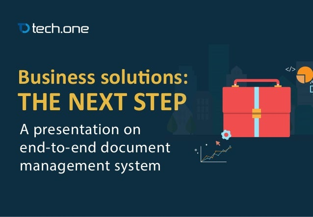 Business solutions: THE NEXT STEP A presentation on end-to-end document management system