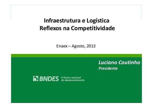 Infraestrutura e Logística  Reflexos na Competitividade  Enaex – Agosto, 2013  Luciano Coutinho  Presidente  1