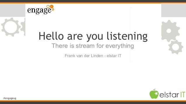 #engageug Hello are you listening There is stream for everything 1 Frank van der Linden - elstar IT
