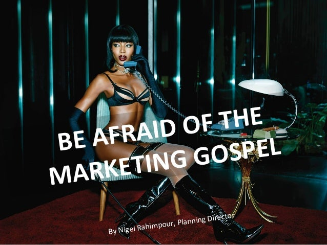 BE	   AFRAID	   OF	   THE	   	    MARKETING	   GOSPEL	    By	   Nigel	   Rahimpour,	   Planning	   Director