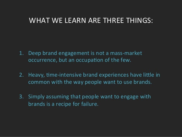 WHAT  WE  LEARN  ARE  THREE  THINGS:     1. Deep  brand  engagement  is  not  a  mass-‐market...