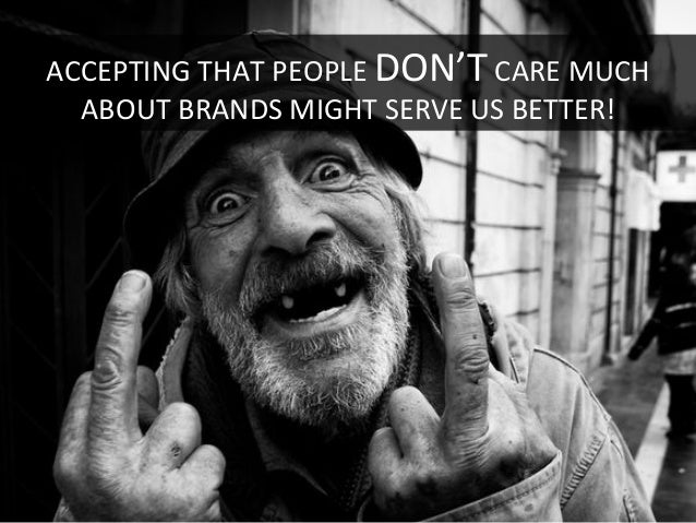 ACCEPTING  THAT  PEOPLE  DON'T  CARE  MUCH   ABOUT  BRANDS  MIGHT  SERVE  US  BETTER!