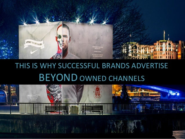 THIS  IS  WHY  SUCCESSFUL  BRANDS  ADVERTISE   BEYOND  OWNED  CHANNELS