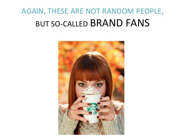 AGAIN,  THESE  ARE  NOT  RANDOM  PEOPLE,     BUT  SO-‐CALLED  BRAND  FANS