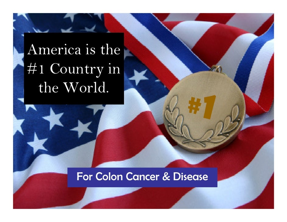 America is the #1 Country in  the World.                             #1         For Colon Cancer & Disease