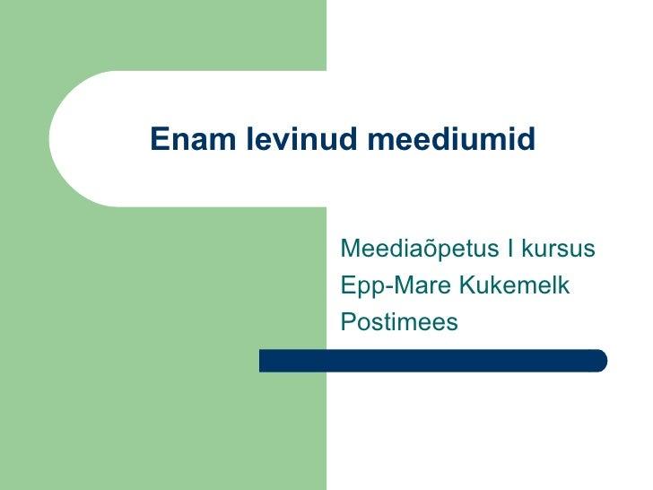 Enam levinud meediumid Meediaõpetus I kursus Epp-Mare Kukemelk Postimees