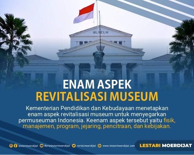 Kementerian Pendidikan dan Kebudayaan menetapkan enam aspek revitalisasi museum untuk menyegarkan permuseuman Indonesia. K...