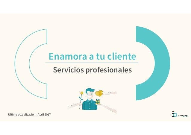 Enamora a tu cliente Servicios profesionales Última actualización - Abril 2017