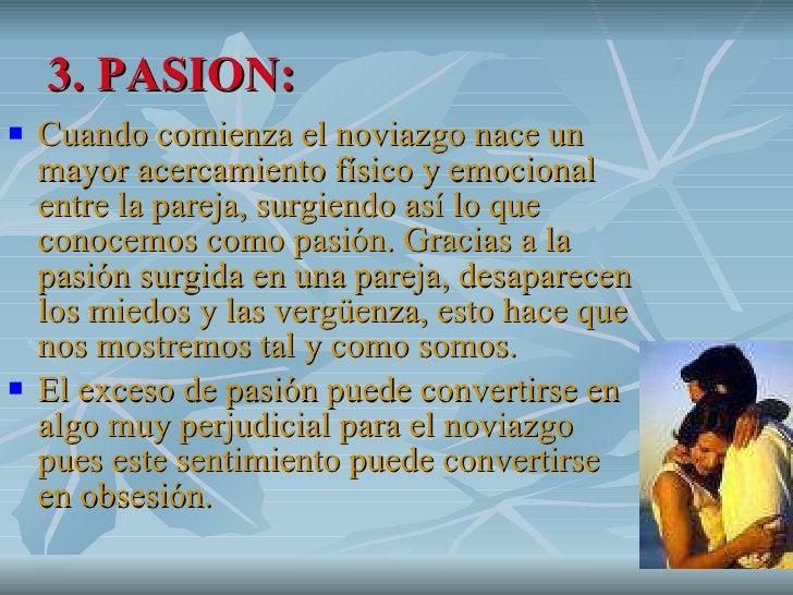 3. PASION: <ul><li>Cuando comienza el noviazgo nace un mayor acercamiento físico y emocional entre la pareja, surgiendo as...
