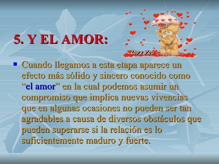 """5. Y EL AMOR: <ul><li>Cuando llegamos a esta etapa aparece un efecto más sólido y sincero conocido como """" el amor """" en la ..."""