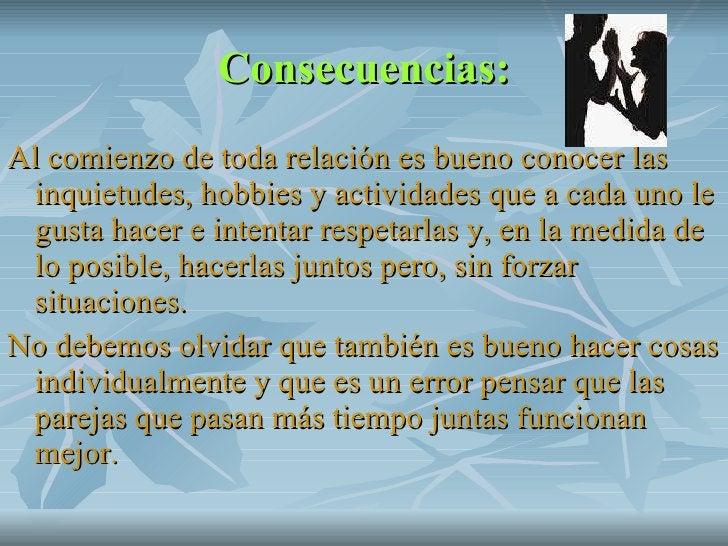 Consecuencias: <ul><li>Al comienzo de toda relación es bueno conocer las inquietudes, hobbies y actividades que a cada uno...