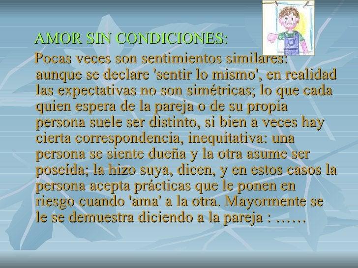 <ul><li>AMOR SIN CONDICIONES: </li></ul><ul><li>Pocas veces son sentimientos similares: aunque se declare 'sentir lo mismo...