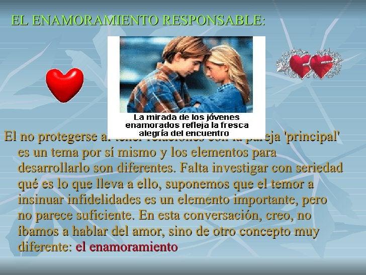 <ul><li>EL ENAMORAMIENTO RESPONSABLE: </li></ul><ul><li>El no protegerse al tener relaciones con la pareja 'principal' es ...