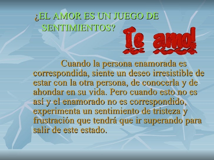 <ul><li>¿ EL AMOR ES UN JUEGO DE  </li></ul><ul><li>SENTIMIENTOS?  </li></ul><ul><li>Cuando la persona enamorada es corres...