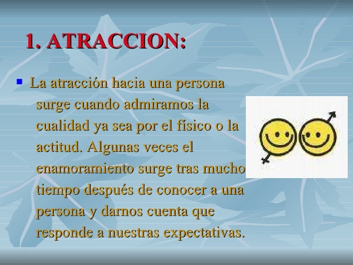 1. ATRACCION: <ul><li>La atracción hacia una persona  </li></ul><ul><li>surge cuando admiramos la  </li></ul><ul><li>cuali...