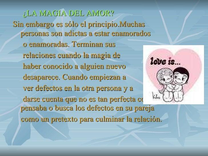 <ul><li>¿LA MAGIA DEL AMOR? </li></ul><ul><li>Sin embargo es sólo el principio.Muchas personas son adictas a estar enamora...