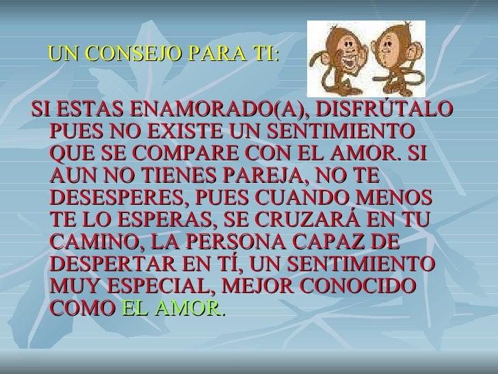 <ul><li>UN CONSEJO PARA TI: </li></ul><ul><li>SI ESTAS ENAMORADO(A), DISFRÚTALO PUES NO EXISTE UN SENTIMIENTO QUE SE COMPA...
