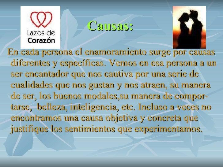 Causas:   <ul><li>En cada persona el enamoramiento surge por causas diferentes y específicas. Vemos en esa persona a un se...
