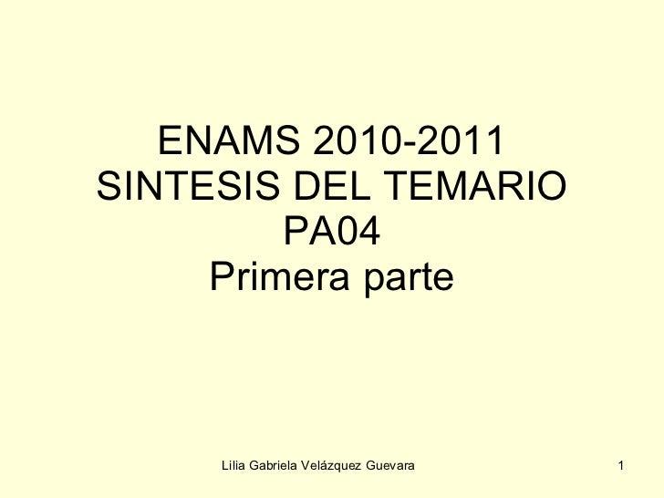 ENAMS 2010-2011 SINTESIS DEL TEMARIO PA04 Primera parte Lilia Gabriela Velázquez Guevara