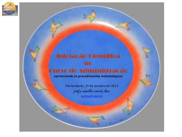 Iniciação Científica no Curso de Administração aprimorando os procedimentos metodológicos Florianópolis, 1º de outubro de ...