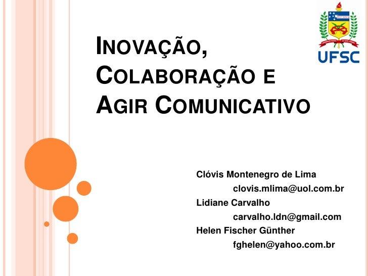 INOVAÇÃO,COLABORAÇÃO EAGIR COMUNICATIVO       Clóvis Montenegro de Lima              clovis.mlima@uol.com.br       Lidiane...