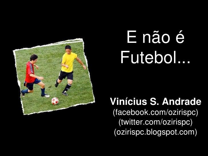 E não é  Futebol...Vinícius S. Andrade(facebook.com/ozirispc)  (twitter.com/ozirispc)(ozirispc.blogspot.com)