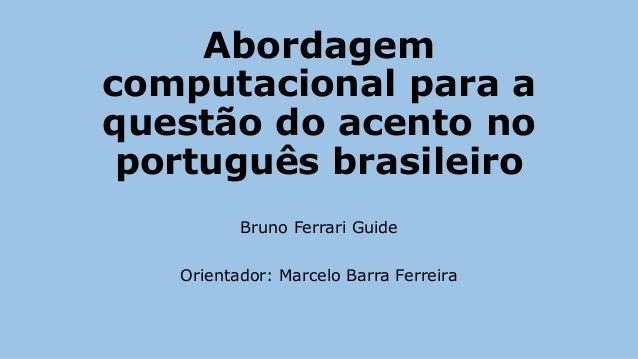 Abordagem computacional para a questão do acento no português brasileiro Bruno Ferrari Guide Orientador: Marcelo Barra Fer...