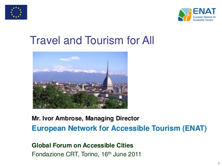 Travel and Tourism for AllMr. Ivor Ambrose, Managing DirectorEuropean Network for Accessible Tourism (ENAT)Global Forum on...
