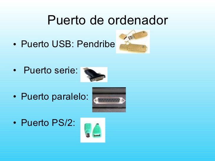 Puerto de ordenador <ul><li>Puerto USB: Pendribe </li></ul><ul><li>Puerto serie: </li></ul><ul><li>Puerto paralelo: </li><...