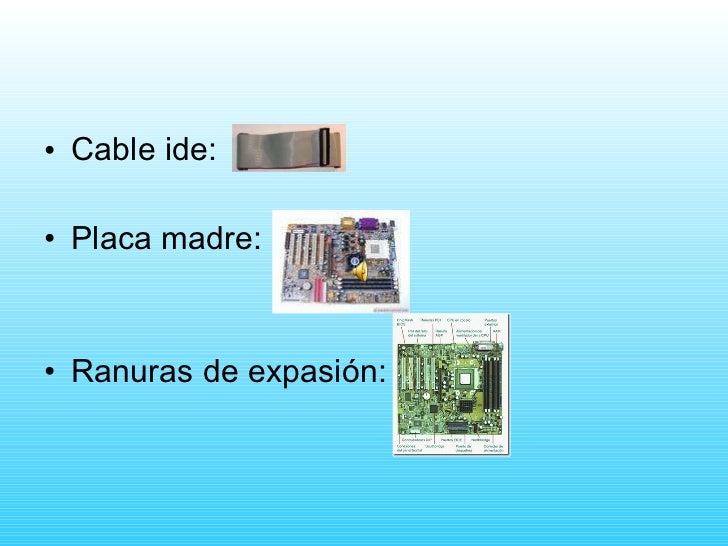 <ul><li>Cable ide: </li></ul><ul><li>Placa madre: </li></ul><ul><li>Ranuras de expasión: </li></ul>