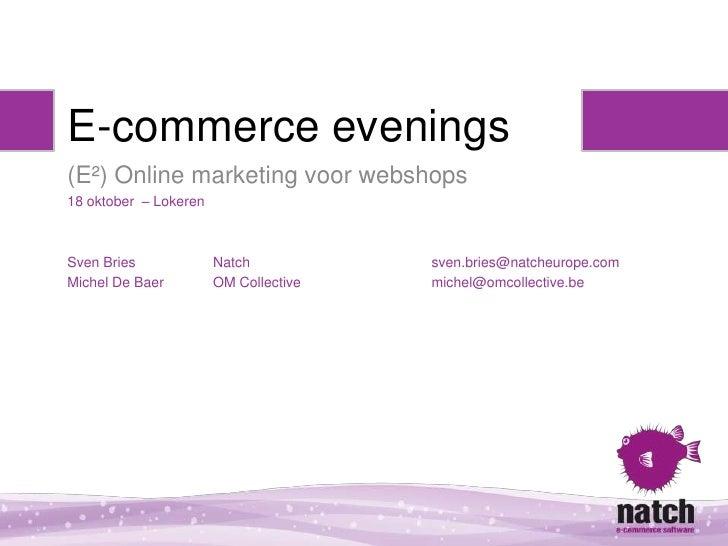 E-commerce evenings(E²) Online marketing voor webshops18 oktober – LokerenSven Bries             Natch           sven.brie...