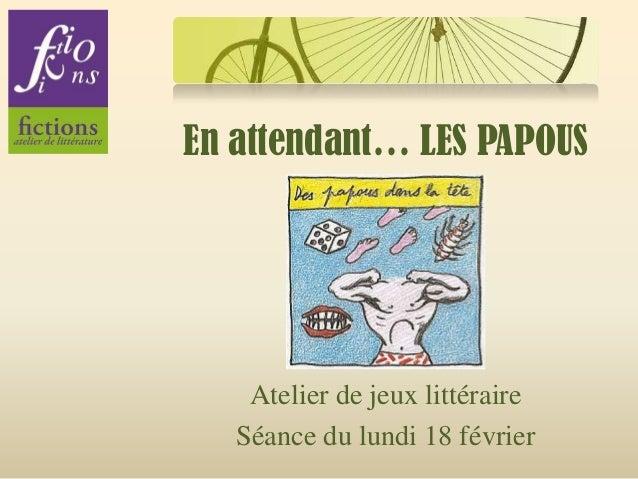 En attendant… LES PAPOUS    Atelier de jeux littéraire   Séance du lundi 18 février