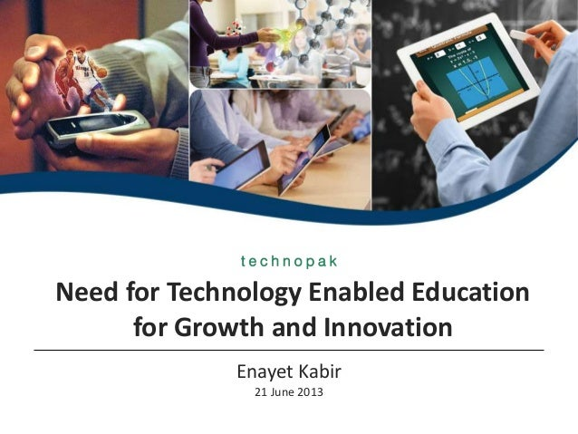 Need for Technology Enabled Educationfor Growth and InnovationEnayet Kabir21 June 2013